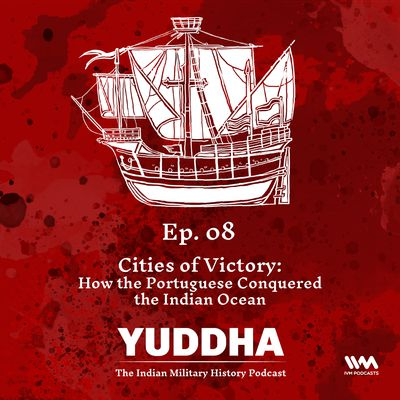Ep. 08: Cites of Victory: How the Portuguese Conquered the Indian Ocean
