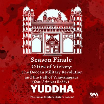 Yuddha Season Finale: Cities of Victory: The Deccan Military Revolution and the Fall of Vijayanagara (feat. Srinivas Reddy)